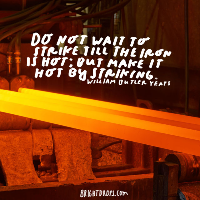 """Do not wait to strike till the iron is hot; but make it hot by striking."" - William Butler Yeats"