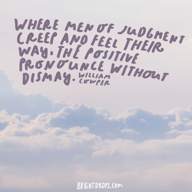 """Where men of judgment creep and feel their way, the positive pronounce without dismay."" – William Cowper"