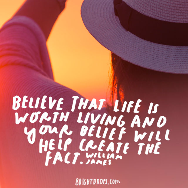 """Believe that life is worth living and your belief will help create the fact."" – William James"