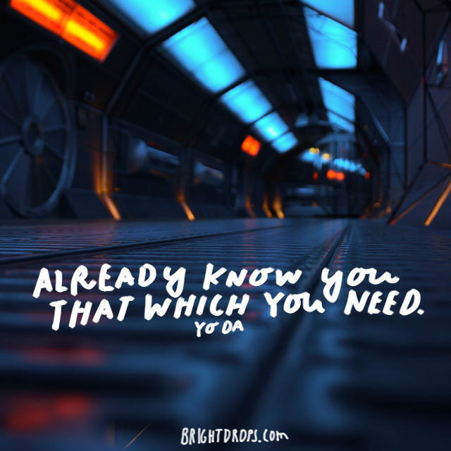 """Already know you that which you need."" - Yoda"