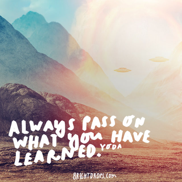 """Always pass on what you have learned."" - Yoda"