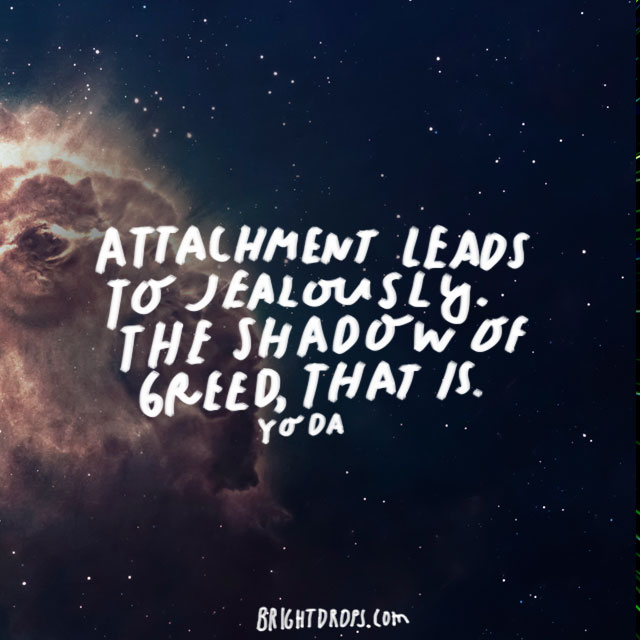 """Attachment leads to jealously. The shadow of greed, that is."" - Yoda"