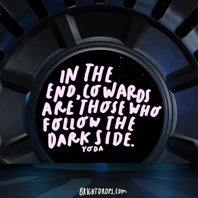 """In the end, cowards are those who follow the dark side."" - Yoda"