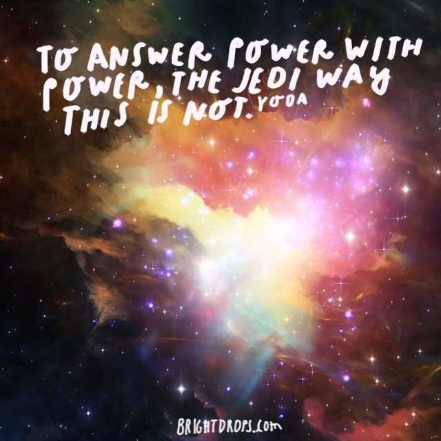 """To answer power with power, the Jedi way this is not."" - Yoda"