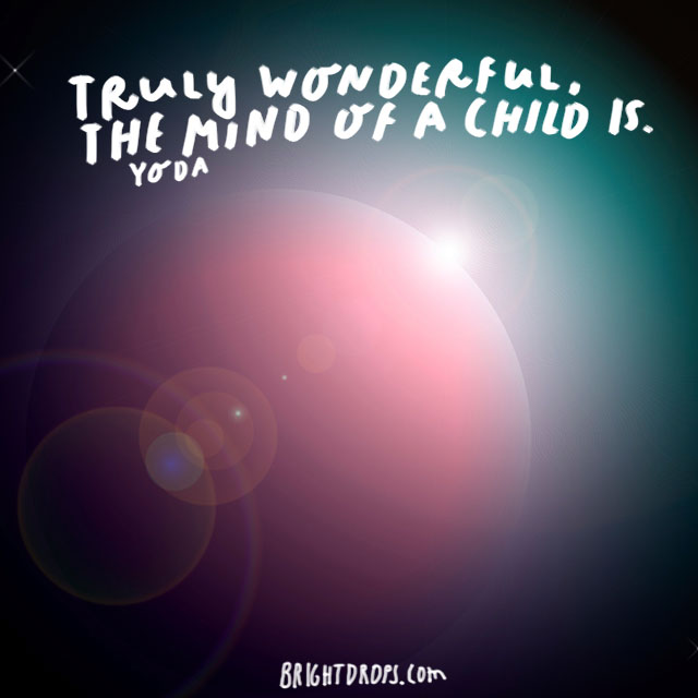 """Truly wonderful, the mind of a child is."" - Yoda"