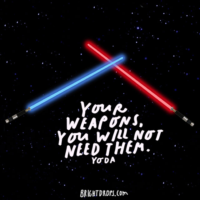 """Your weapons, you will not need them."" - Yoda"