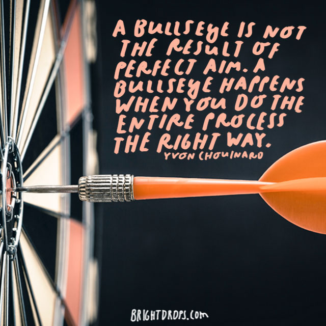 """A bullseye is not the result of perfect aim. A bullseye happens when you do the entire process the right way."" - Yvon Chouinard"
