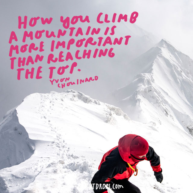 """How you climb a mountain is more important than reaching the top."" - Yvon Chouinard"