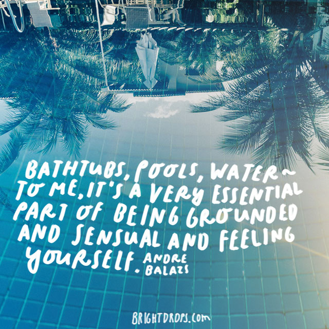 """Bathtubs, pools, water - to me, it's a very essential part of being grounded and sensual and feeling yourself."" - Andre Balazs"