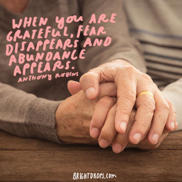 """When you are grateful, fear disappears and abundance appears"" - Anthony Robbins"