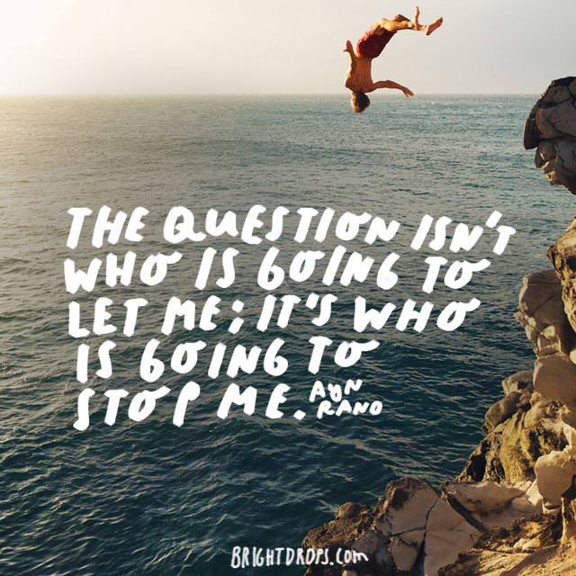 """The question isn't who is going to let me; it's who is going to stop me. "" - Ayn Rand"