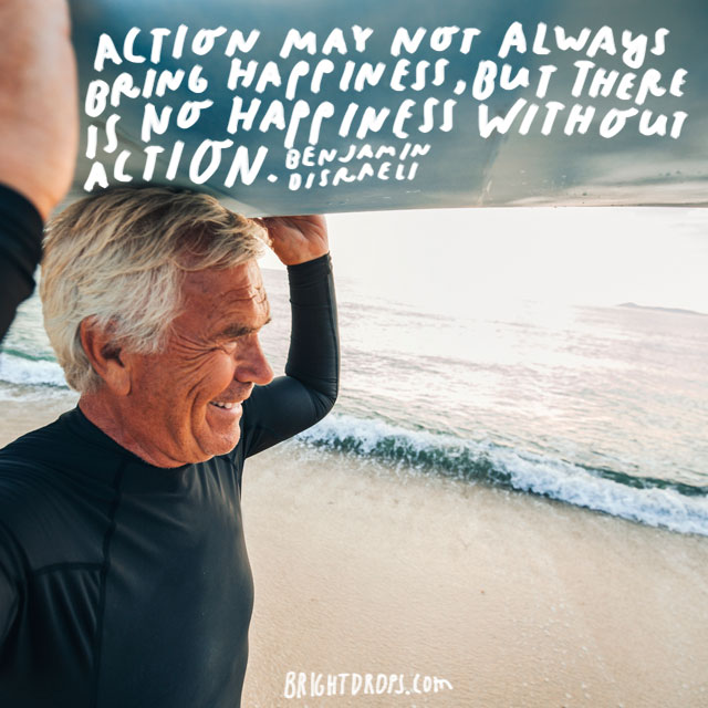 """Action may not always bring happiness, but there is no happiness without action."" - Benjamin Disraeli"