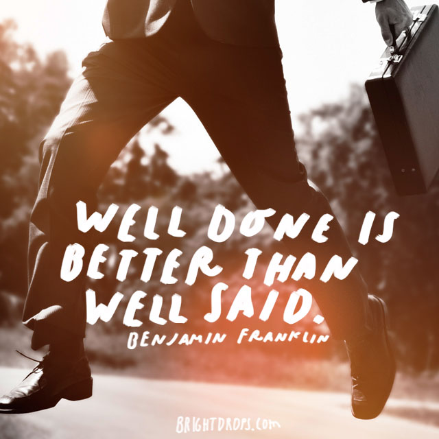 """Well done is better than well said. - Benjamin Franklin"