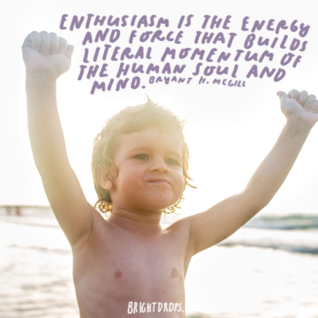 """Enthusiasm is the energy and force that builds literal momentum of the human soul and mind."" - Bryant H. McGill"