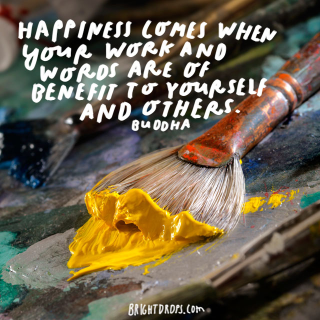 """Happiness comes when your work and words are of benefit to yourself and others."" - Buddha"