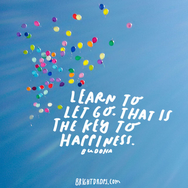 """Learn to let go. That is the key to happiness."" - Buddha"