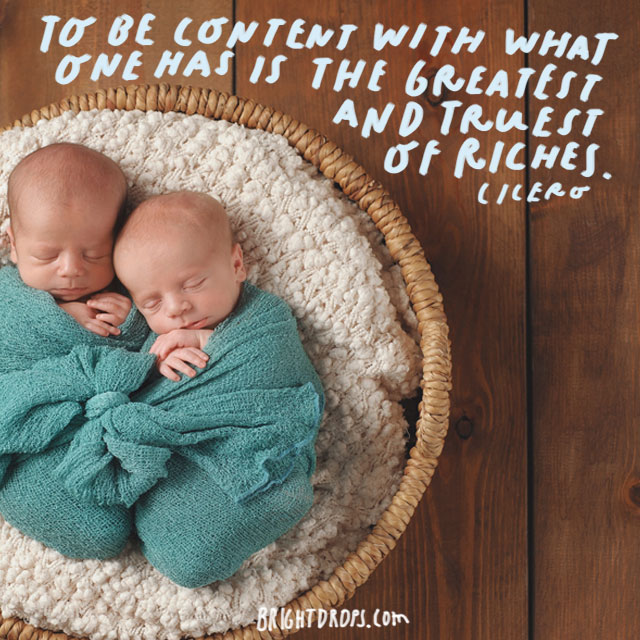 """To be content with what one has is the greatest and truest of riches."" - Cicero"