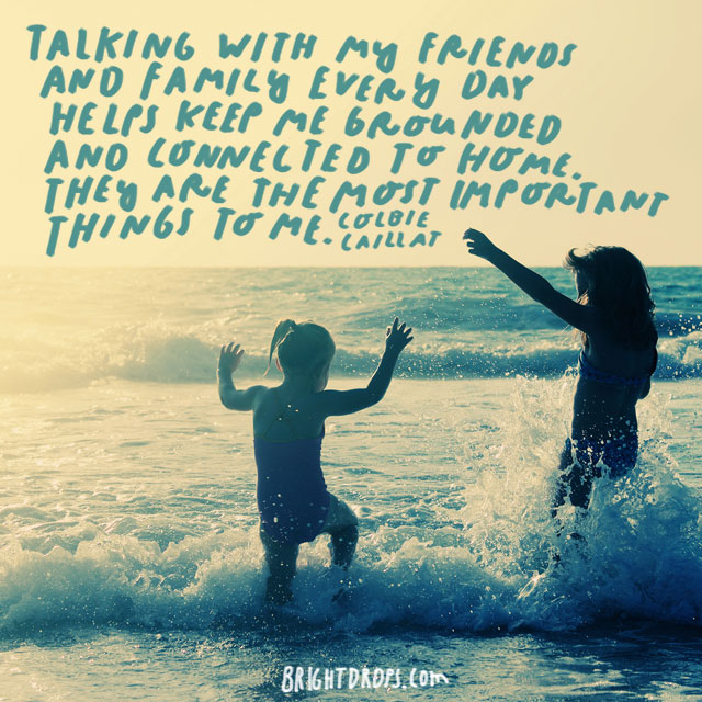 """Talking with my friends and family every day helps keep me grounded and connected to home. They are the most important things to me."" - Colbie Caillat"