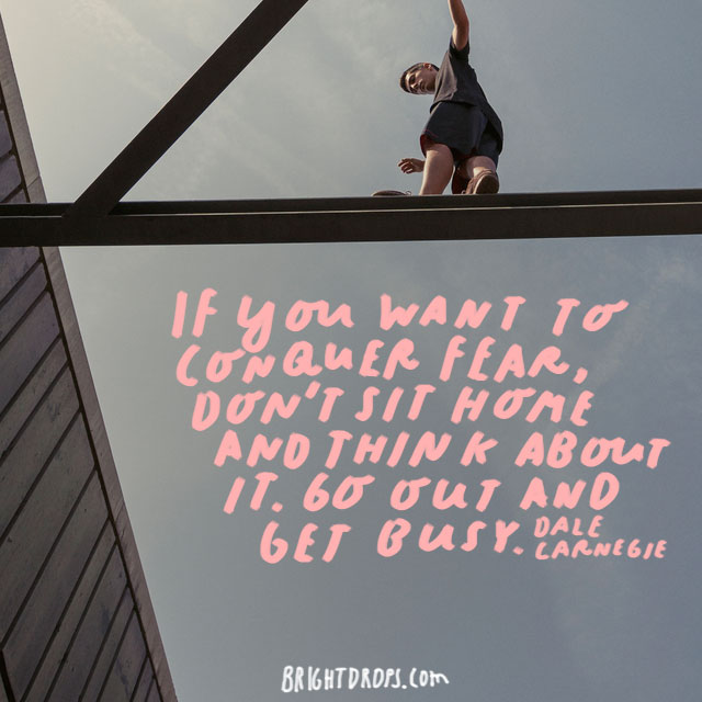 """If you want to conquer fear, don't sit home and think about it. Go out and get busy."" - Dale Carnegie"