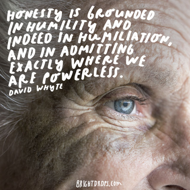 """Honesty is grounded in humility and indeed in humiliation, and in admitting exactly where we are powerless. - David Whyte"
