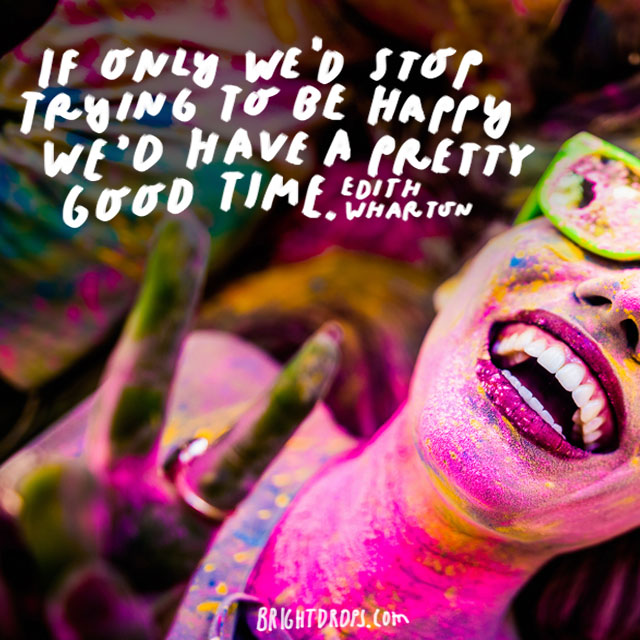 """If only we'd stop trying to be happy we'd have a pretty good time."" - Edith Wharton"