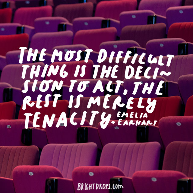 """The most difficult thing is the decision to act, the rest is merely tenacity."" - Emelia Earhart"