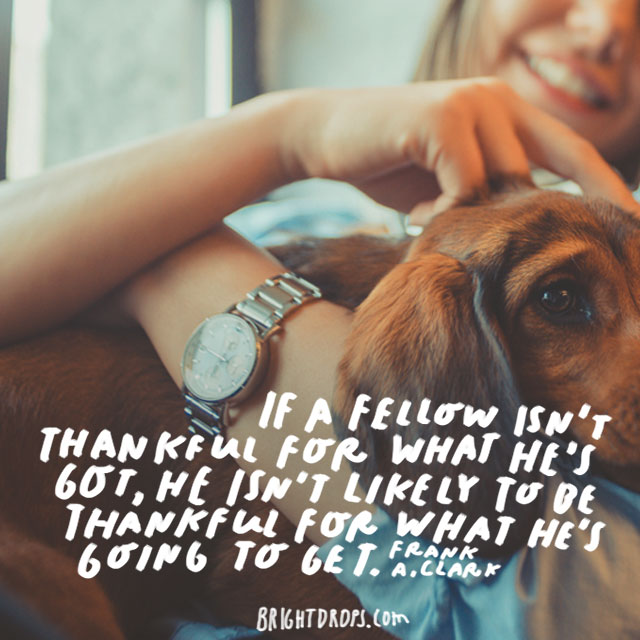"""If a fellow isn't thankful for what he's got, he isn't likely to be thankful for what he's going to get."" - Frank A. Clark"