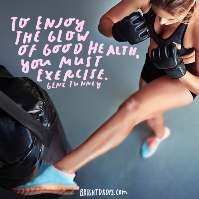 """To enjoy the glow of good health, you must exercise."" - Gene Tunney"