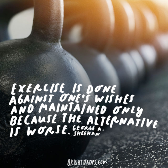 """Exercise is done against one's wishes and maintained only because the alternative is worse."" - George A. Sheehan"