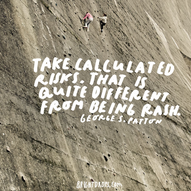 """Take calculated risks. That is quite different from being rash."" - George S. Patton"