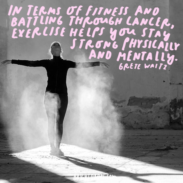 """In terms of fitness and battling through cancer, exercise helps you stay strong physically and mentally."" - Grete Waitz"