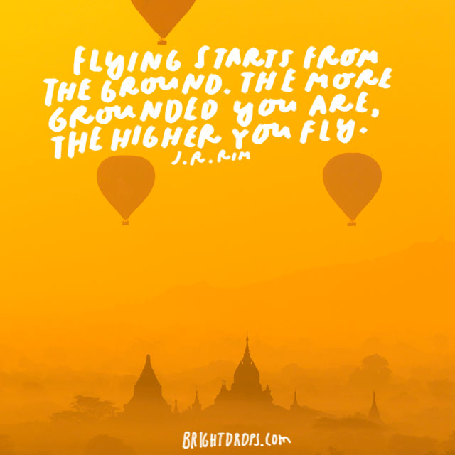 """Flying starts from the ground. The more grounded you are, the higher you fly."" - J.R. Rim<"