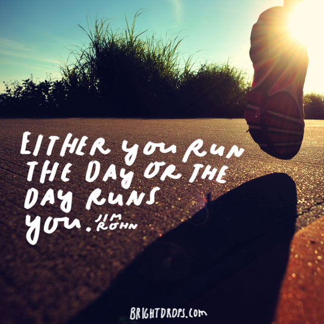 """Either you run the day or the day runs you."" - Jim Rohn"