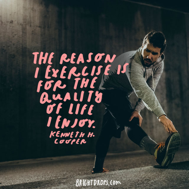 """The reason I exercise is for the quality of life I enjoy."" - Kenneth H. Cooper"
