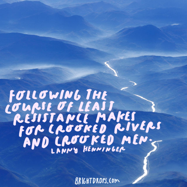 """Following the course of least resistance makes for crooked rivers and crooked men."" - Lanny Henninger"
