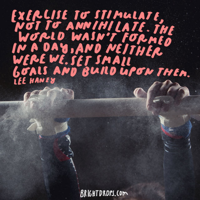 """Exercise to stimulate, not to annihilate. The world wasn't formed in a day, and neither were we. Set small goals and build upon them."" - Lee Haney"