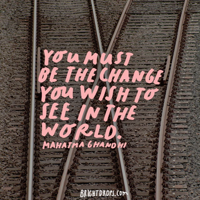 """You must be the change you wish to see in the world. - Mahatma Gandhi"