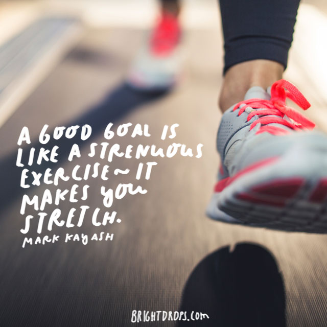 """A good goal is like a strenuous exercise - it makes you stretch."" - Mark Kay Ash"
