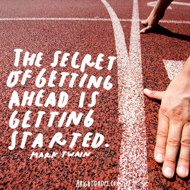 """The secret of getting ahead is getting started."" - Mark Twain"