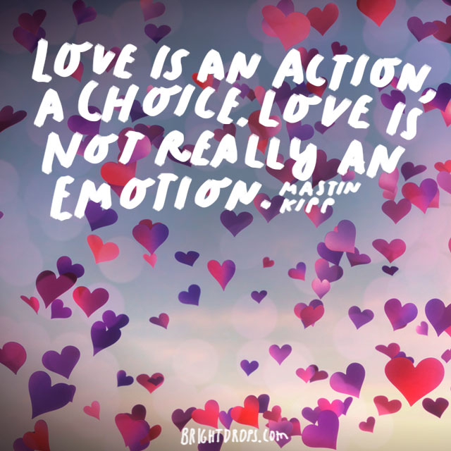 """Love is an action, a choice. Love is not really an emotion."" - Mastin Kipp"