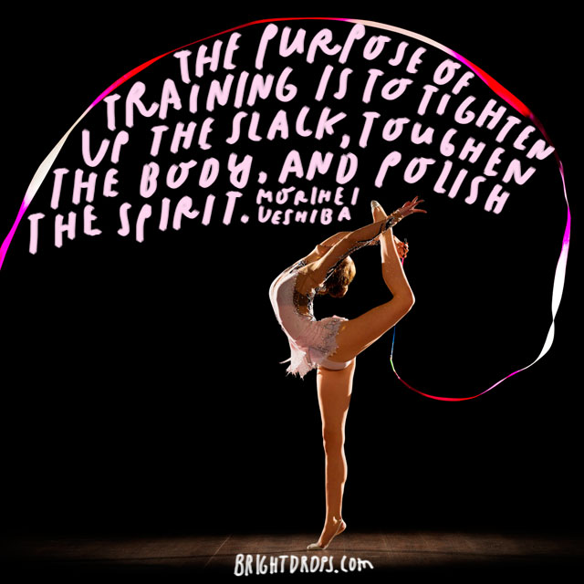 """The purpose of training is to tighten up the slack, toughen the body, and polish the spirit."" - Morihei Ueshiba"