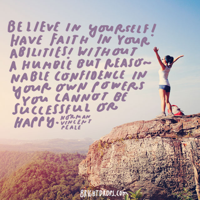 """Believe in yourself! Have faith in your abilities! Without a humble but reasonable confidence in your own powers you cannot be successful or happy. "" - Norman Vincent Peale"