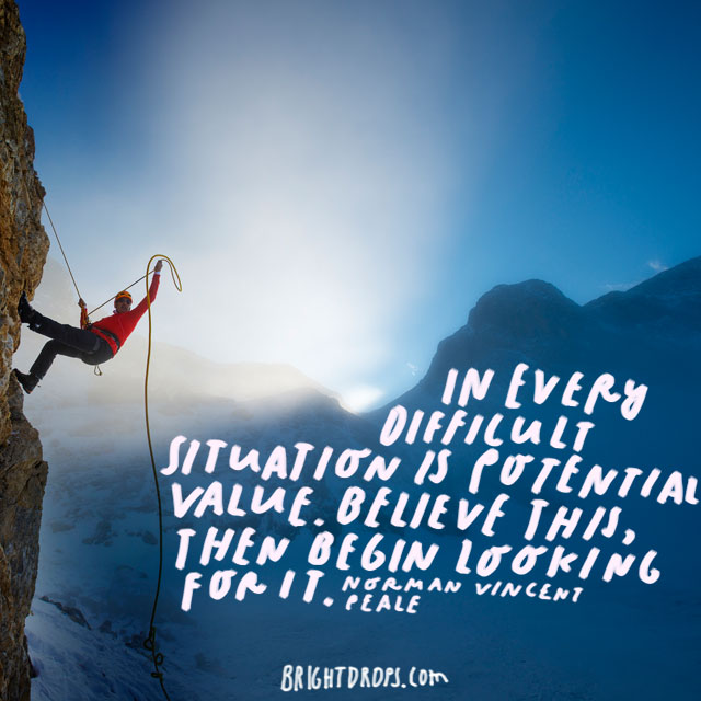 """In every difficult situation is potential value. Believe this, then begin looking for it."" - Norman Vincent Peale"