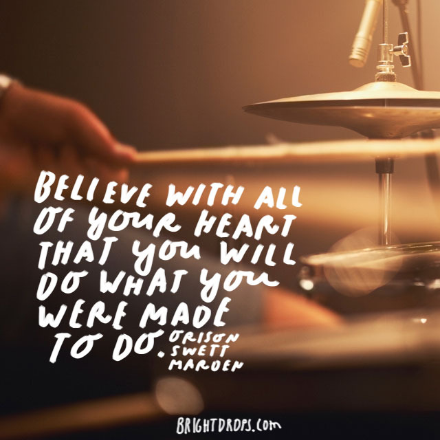 """Believe with all of your heart that you will do what you were made to do."" - Orison Swett Marden"