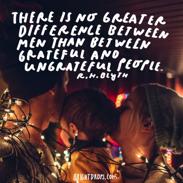 """There is no greater difference between men than between grateful and ungrateful people."" - R.H. Blyth"