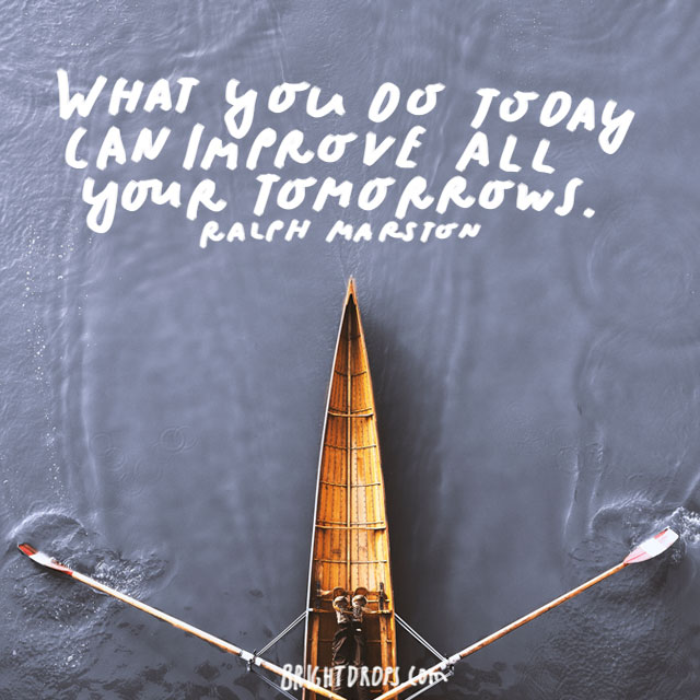 """What you do today can improve all your tomorrows"" - Ralph Marston"