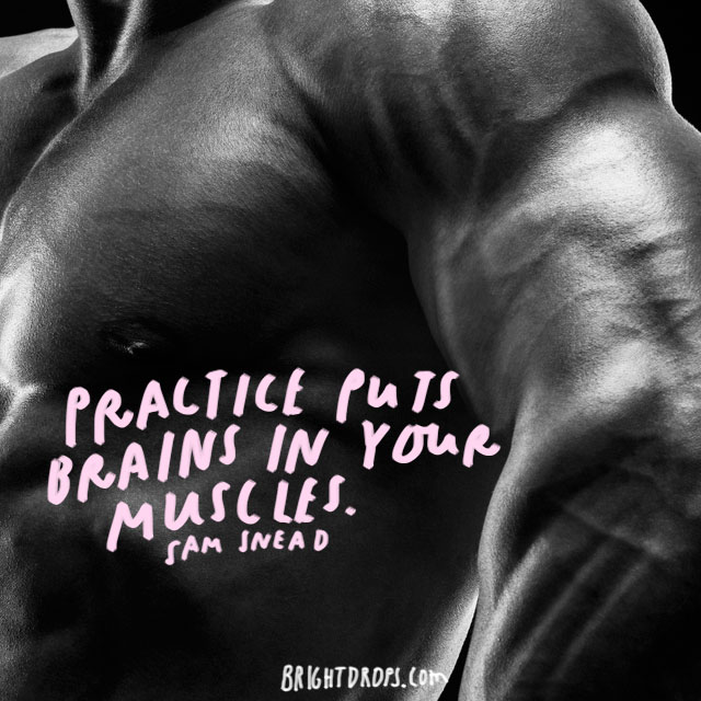 """Practice puts brains in your muscles."" - Sam Snead"