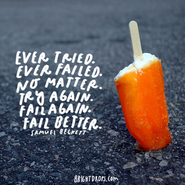 """Ever tried. Ever failed. No matter. Try again. Fail again. Fail better. "" - Samuel Beckett"