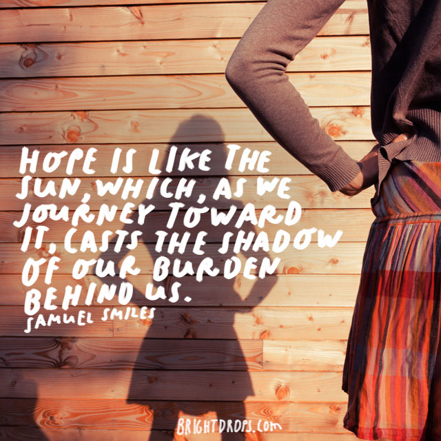 """Hope is like the sun, which, as we journey toward it, casts the shadow of our burden behind us."" - Samuel Smiles"