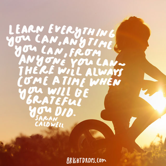 """Learn everything you can, anytime you can, from anyone you can - there will always come a time when you will be grateful you did."" - Sarah Caldwell"